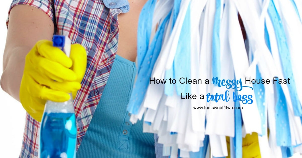 How To Clean A Messy House Fast Like A Total Boss Toot Sweet Two